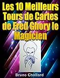 Les 10 Meilleurs Tours de Cartes de Fred Ghory le Magicien (Fiches du Livret de Tours...