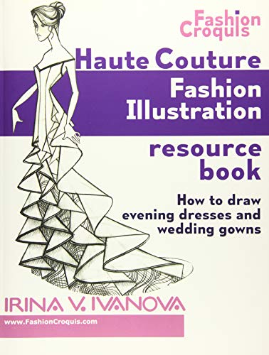 Haute Couture Fashion Illustration Resource Book: How to draw evening dresses and wedding gowns (Fashion Croquis)