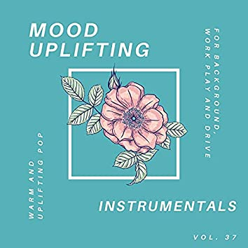 Mood Uplifting Instrumentals - Warm And Uplifting Pop For Background, Work Play And Drive, Vol.37