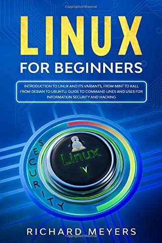 Linux for Beginners: Introduction to Linux and its Variants, from Mint to Kali, from Debian to Ubuntu. Guide to Command Lines and uses for Information Security and Hacking