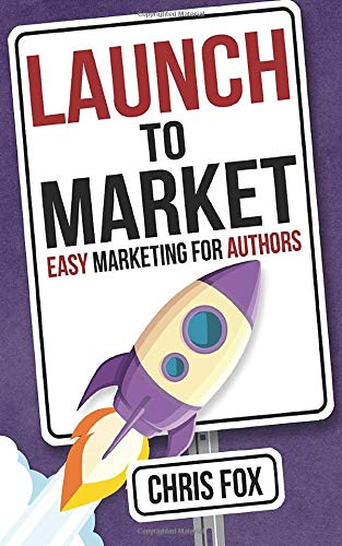 Launch to Market: Easy Marketing For Authors (Write Faster, Write Smarter) (Volume 4)
