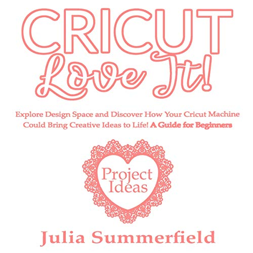 Cricut, Love It!: Explore Design Space and Discover How Your Cricut Machine  Could Bring Creative Ideas to Life!
