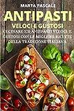 Antipasti Veloci e Gustosi: Cucinare 120 Antipasti Gustosi e Veloci con le Migliori Ricette della Tradizione Italiana (I Libri di Cucina di Marta Pascale Vol. 1)