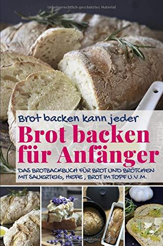 Brot backen kann jeder BROT BACKEN FÜR ANFÄNGER: Das Brotbackbuch für Brot und Brötchen mit Sauerteig, Hefe, Brot im Topf u.v.m. (Backen - die besten Rezepte, Band 42)