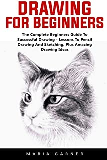 Drawing For Beginners: The Complete Beginners Guide To Successful Drawing - Lessons To Pencil Drawing And Sketching, Plus ...