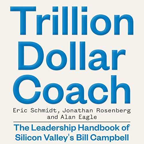 Trillion Dollar Coach     The Leadership Handbook of Silicon Valley's Bill Campbell              By:                                                                                                                                 Eric Schmidt,                                                                                        Jonathan Rosenberg,                                                                                        Alan Eagle                               Narrated by:                                                                                                                                 Dan Woren                      Length: 5 hrs and 40 mins     37 ratings     Overall 4.8