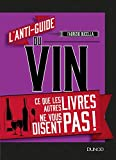 L'anti-guide du vin - Ce que les autres livres ne vous disent pas !: Ce que les autres livres ne vous disent pas !