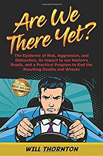 Are We There Yet?: The Epidemic of Risk, Aggression, and Distraction, it's Impact to our Nation's Roads, and a Practical P...