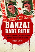 Banzai Babe Ruth: Baseball, Espionage, & Assassination During the 1934 Tour of Japan