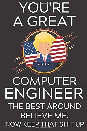 You're a Great Computer Engineer The Best, Believe Me, Now Keep That Shit Up: Lined Journal Notebook, 6x9, Soft Cover, Matte Finish, Funny Sarcastic ... Men To Write In, Civil Engineer Gift 110 Page