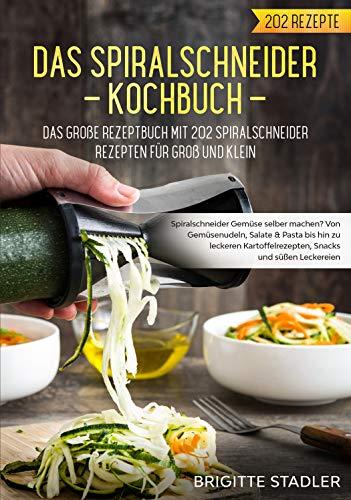 Spiralschneider Kochbuch – Das große Rezeptbuch mit 202 Spiralschneider Rezepten für Groß und Klein.: Spiralschneider Gemüse selber machen? Von Gemüsenudeln bis hin zu Snacks für zwischendurch