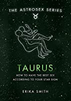 Astrosex: Taurus: How to have the best sex according to your star sign (The Astrosex Series)