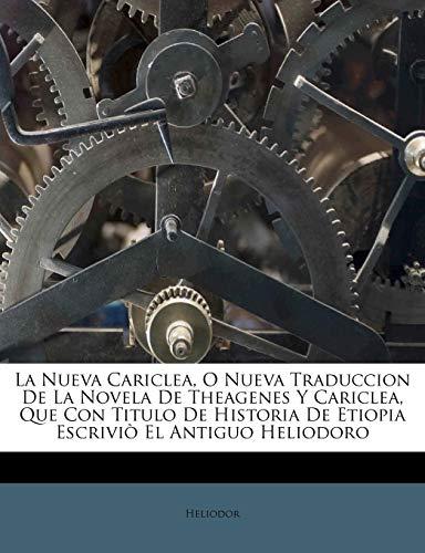 La Nueva Cariclea, O Nueva Traduccion De La Novela De Theagenes Y Cariclea, Que Con Titulo De Historia De Etiopia Escriviò El Antiguo Heliodoro