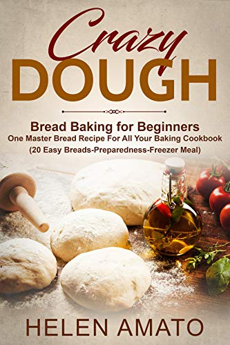 CRAZY DOUGH: Bread Baking for Beginners One Master Bread Recipe For All Your Baking Cookbook (20 Easy Breads-Preparedness-Freezer Meal)