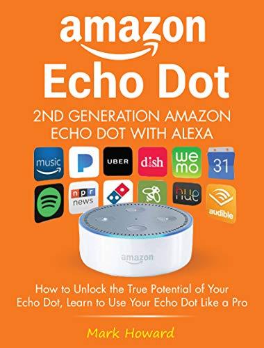 Amazon Echo Dot - 2nd Generation Amazon Echo Dot with Alexa: How to Unlock the True Potential of Your Echo Dot, Learn to Use Your Echo Dot Like a Pro