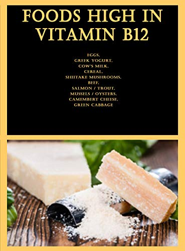 Foods High in Vitamin B12: Eggs, Greek Yogurt, Cow's Milk, Cereal, Shiitake Mushrooms, Beef, Salmon / Trout, Mussels / Oysters, Camembert Cheese, Green Cabbage (English Edition)