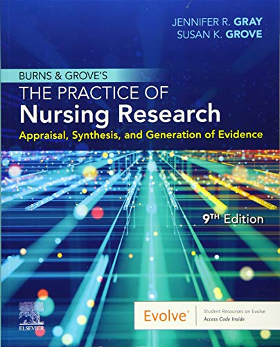 Compare Textbook Prices for Burns and Grove's The Practice of Nursing Research: Appraisal, Synthesis, and Generation of Evidence 9 Edition ISBN 9780323673174 by Gray PhD  RN  FAAN, Jennifer R.,Grove PhD  RN  ANP-BC  GNP-BC, Susan K.
