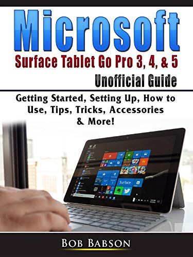 Microsoft Surface Tablet Go Pro 3, 4, & 5 Unofficial Guide: Getting Started, Setting Up, How to Use, Tips, Tricks,...