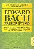 EDWARD BACH PRESCRIPTIVO CÓMO PREPARABA Y FORMULABA ESENCIAS FLORALES EL CREADOR DE LA TERAPIA FLORAL