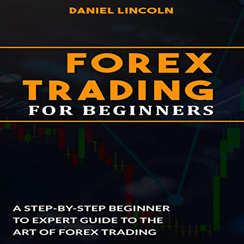 Forex Trading for Beginners: A Step-by-Step Beginner to Expert Guide to the Art of Forex Trading