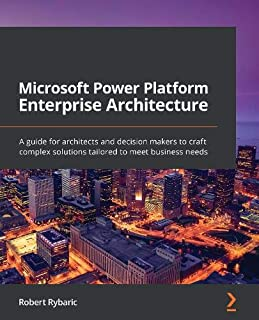 Microsoft Power Platform Enterprise Architecture: A guide for architects and decision makers to craft complex solutions ta...