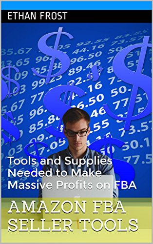 Amazon FBA Seller Tools: Tools and Supplies Needed to Make Massive Profits on FBA (How to sell on Amazon FBA, Learn to sell on Amazon,)