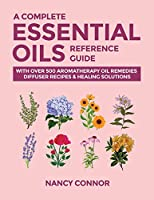 A Complete Essential Oils Reference Guide: With Over 500 Aromatherapy Oil Remedies, Diffuser Recipes & Healing Solutions Front Cover