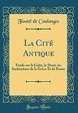 La Cité Antique - Étude Sur Le Culte, Le Droit, Les Institutions de la Grèce Et de Rome (Classic Reprint) - Forgotten Books - 19/04/2018