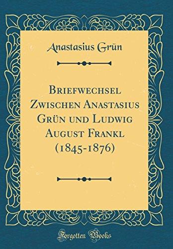 Briefwechsel Zwischen Anastasius Grün und Ludwig August Frankl (1845-1876) (Classic Reprint)