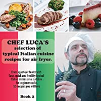 Chef Luca's selection of typical Italian cuisine recipes for air fryer. From appetizer to dessert.: Easy, quick and healthy typical Italian dishes also suitable for beginner cooks. 55 recipes you will love. (Chef Luca. the First and Only One Specializing in Italian Cuisine for Air Fryer.)
