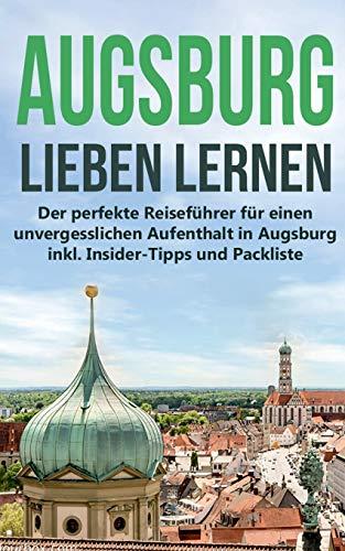 Augsburg lieben lernen: Der perfekte Reiseführer für einen unvergesslichen Aufenthalt in Augsburg inkl. Insider-Tipps und Packliste