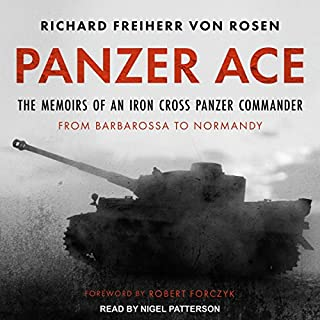 Panzer Ace     The Memoirs of an Iron Cross Panzer Commander from Barbarossa to Normandy              By:                                                                                                                                 Richard Freiherr von Rosen,                                                                                        Robert Forczyk                               Narrated by:                                                                                                                                 Nigel Patterson                      Length: 8 hrs and 35 mins     30 ratings     Overall 4.7