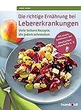 Die richtige Ernährung bei Lebererkrankungen: Viele leckere Rezepte, die jedem schmecken. Mit einem Geleitwort der Deutschen Leberhilfe e. V.