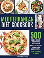Mediterranean Diet Cookbook: 500 Quick & Easy and Indispensable Mediterranean Recipes for Everyday Cooking and a Healthy Lifestyle. from Beginners to Experts!