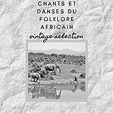 Chants et Danses du Folklore Africain - Vintage Selection