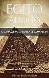 Egito Antigo: Um Guia Completo da História Egípcia, Pirâmides Antigas, Templos, Mitologia Egípcia e Faraós, como Tutancâmon e Cleópatra (Portuguese Edition)