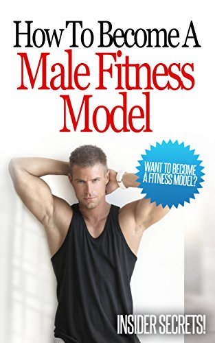 How To Become A Male Fitness Model - Want To Be A Fitness Model?: Learn The Basics, Get An Amazing Body And Learn The Insider Tips To Becoming A Professional Male Fitness Model!