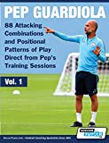 Pep Guardiola - 88 Attacking Combinations and Positional Patterns of Play Direct from Pep's Training Sessions (Volume, Band 1) - Soccertutor Com