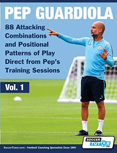 Pep Guardiola - 88 Attacking Combinations and Positional Patterns of Play Direct from Pep's Training Sessions (1) (Volume)