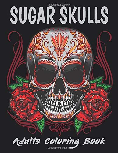 SUGAR SKULLS ADULTS COLORING BOOK: A Day of the Dead Coloring Book with Fun Skull Designs, Beautiful Gothic Women, and Easy Patterns for Relaxation