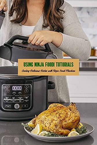 Using Ninja Foodi Tutorials: Cooking Delicious Dishes with Ninja Foodi Machine: Ninja Foodi Using Guide Book (English Edition)