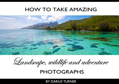 How to Take Amazing Landscape, Wildlife and Adventure Photographs (How to Take Amazing Photos Book 1)
