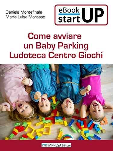 Come aprire un Baby Parking Ludoteca Centro Giochi: Crearsi un lavoro e un reddito lavorando con i bambini: servizi, attrezzature, adeguamento dei locali ... la tua attività di servizi all'infanzia!