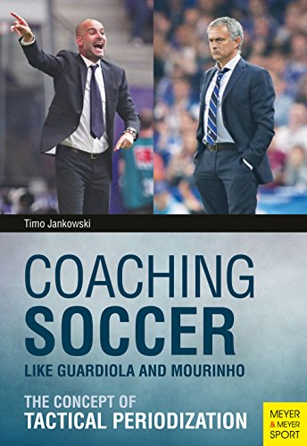 Coaching Soccer Like Guardiola and Mourinho: The Concept of Tactical Periodization (English Edition)