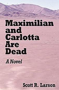 Maximilian and Carlotta Are Dead by [Scott R. Larson]