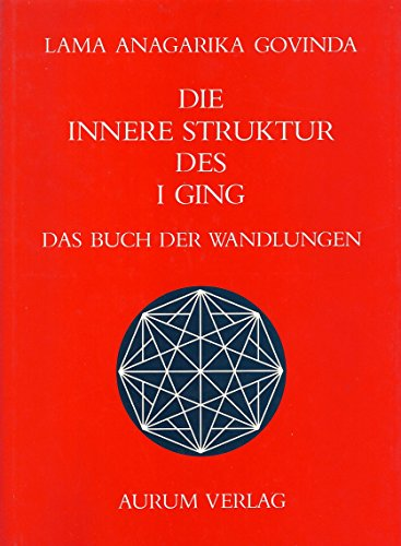 Die innere Struktur des I Ging. Das Buch der Wandlungen.