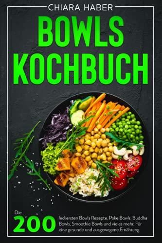 Bowls Kochbuch: Die 200 leckersten Bowls Rezepte, Poke Bowls, Buddha Bowls, Smoothie Bowls und vieles mehr. Für eine gesunde und ausgewogene Ernährung.