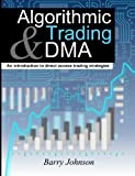 Algorithmic Trading and DMA: An Introduction To Direct Access Trading Strategies by Barry Johnson