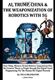 AI, TRUMP, CHINA & THE WEAPONIZATION OF ROBOTICS WITH 5G: How China, Western AI and Robotics Corporations Pose the Greatest Threat to People through ... & Why the World Needs to Support Trump