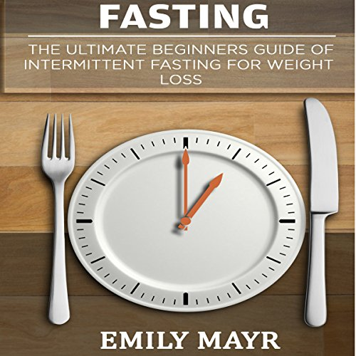 Fasting: The Ultimate Beginners Guide of Intermittent Fasting for Weight Loss audiobook cover art